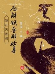 我在(zai)天(tian)香閣庖yi)jie)妖獸(shou)那些年